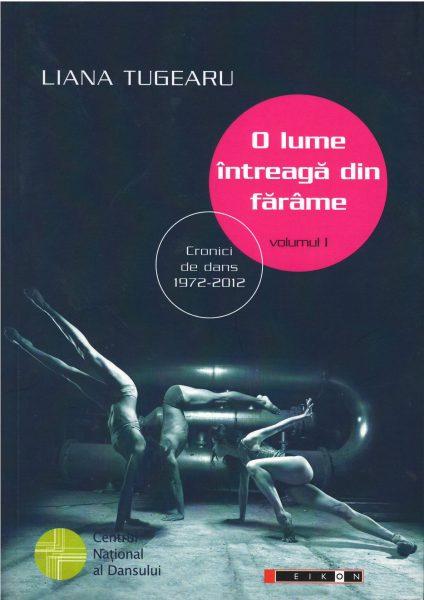 Titlu: O lume întreagă din fărâme. Cronici de dans, 1972-2012. Vol I<br /> <br /> Autor: Liana Tugearu<br /> Carte publicată de Editura Eikon în parteneriat cu CNDB <br /> Anul apariției: 2015