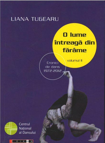 Titlu: O lume întreagă din fărâme. Cronici de dans, 1972-2012. Vol II<br /> <br /> Autor: Liana Tugearu<br /> Carte publicată de Editura Eikon în parteneriat cu CNDB <br /> Anul apariției: 2015